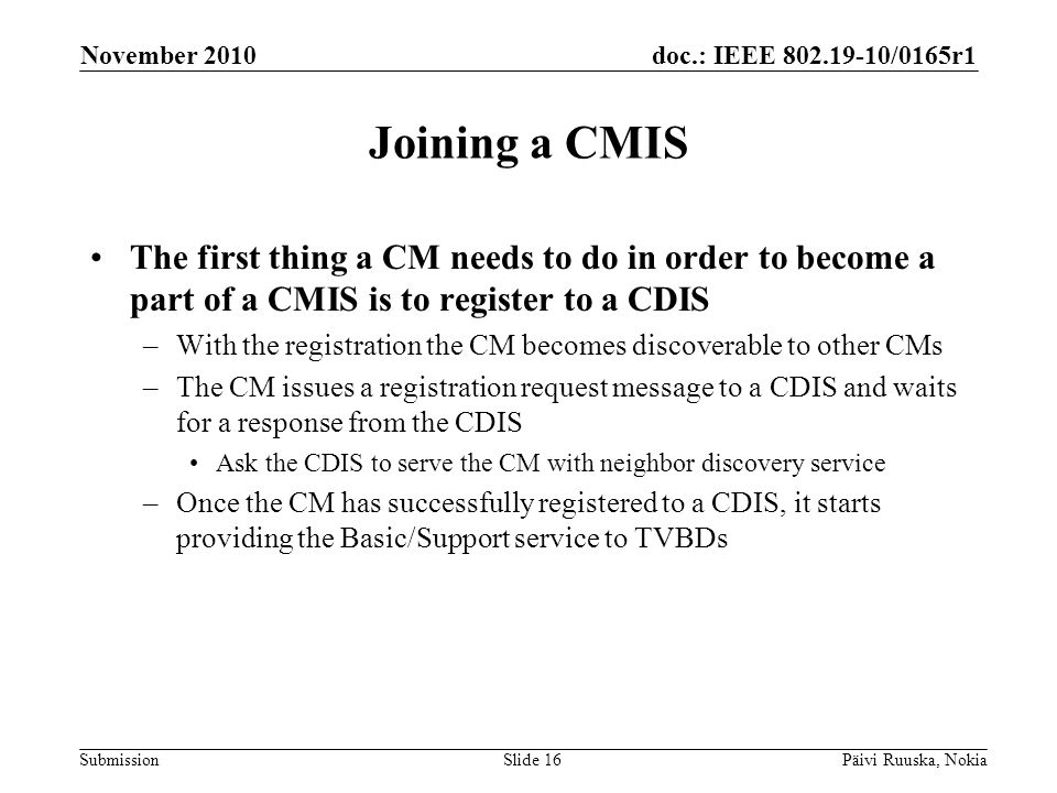 doc.: IEEE 802.19-10/0165r1 Submission Joining a CMIS The first thing a CM needs to do in order to become a part of a CMIS is to register to a CDIS –With the registration the CM becomes discoverable to other CMs –The CM issues a registration request message to a CDIS and waits for a response from the CDIS Ask the CDIS to serve the CM with neighbor discovery service –Once the CM has successfully registered to a CDIS, it starts providing the Basic/Support service to TVBDs November 2010 Päivi Ruuska, NokiaSlide 16