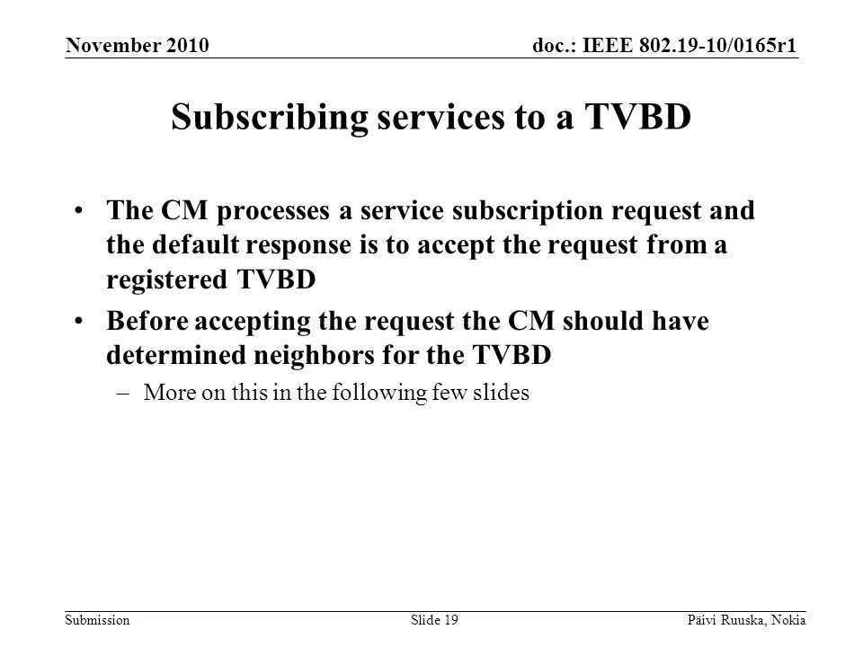 doc.: IEEE 802.19-10/0165r1 Submission Subscribing services to a TVBD The CM processes a service subscription request and the default response is to accept the request from a registered TVBD Before accepting the request the CM should have determined neighbors for the TVBD –More on this in the following few slides November 2010 Päivi Ruuska, NokiaSlide 19
