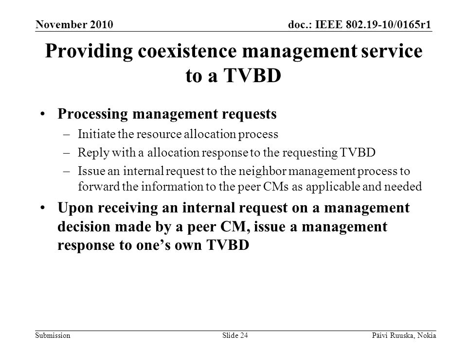 doc.: IEEE 802.19-10/0165r1 Submission Providing coexistence management service to a TVBD Processing management requests –Initiate the resource allocation process –Reply with a allocation response to the requesting TVBD –Issue an internal request to the neighbor management process to forward the information to the peer CMs as applicable and needed Upon receiving an internal request on a management decision made by a peer CM, issue a management response to ones own TVBD November 2010 Päivi Ruuska, NokiaSlide 24