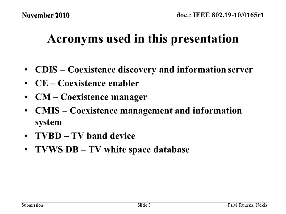 doc.: IEEE 802.19-10/0165r1 Submission Acronyms used in this presentation CDIS – Coexistence discovery and information server CE – Coexistence enabler CM – Coexistence manager CMIS – Coexistence management and information system TVBD – TV band device TVWS DB – TV white space database Päivi Ruuska, NokiaSlide 3 November 2010
