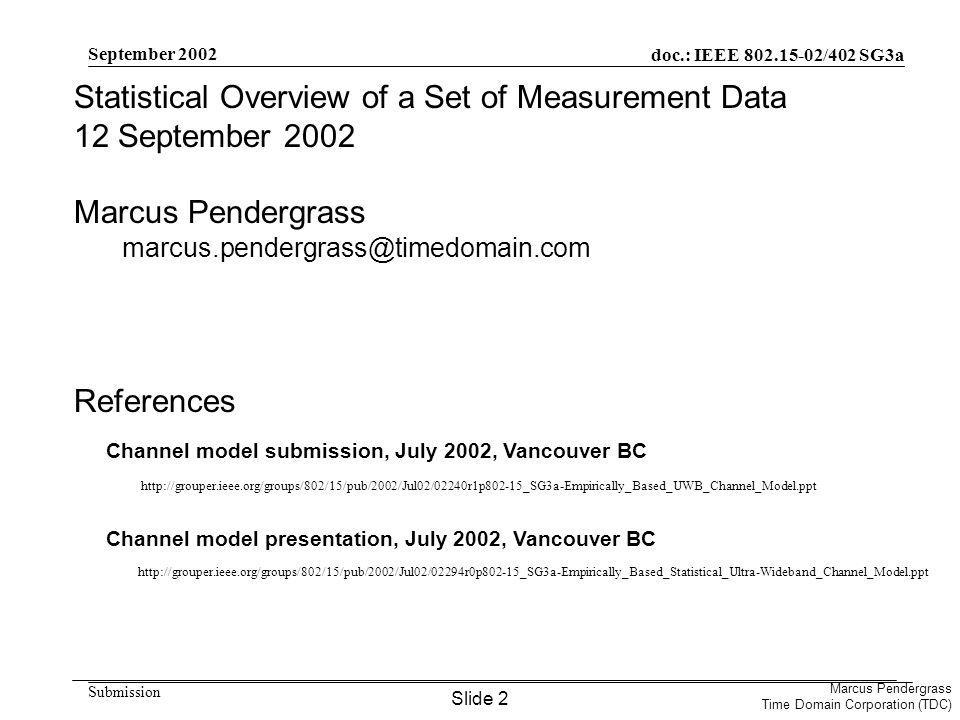 doc.: IEEE /402 SG3a Submission Marcus Pendergrass Time Domain Corporation (TDC) September 2002 Statistical Overview of a Set of Measurement Data 12 September 2002 Marcus Pendergrass References     Channel model submission, July 2002, Vancouver BC Channel model presentation, July 2002, Vancouver BC Slide 2