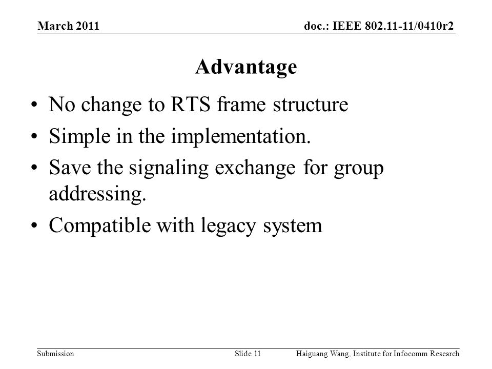 doc.: IEEE /0410r2 Submission March 2011 Slide 11 Advantage Haiguang Wang, Institute for Infocomm Research No change to RTS frame structure Simple in the implementation.