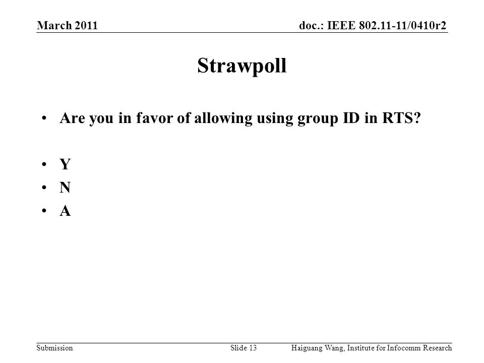 doc.: IEEE /0410r2 Submission March 2011 Haiguang Wang, Institute for Infocomm ResearchSlide 13 Strawpoll Are you in favor of allowing using group ID in RTS.