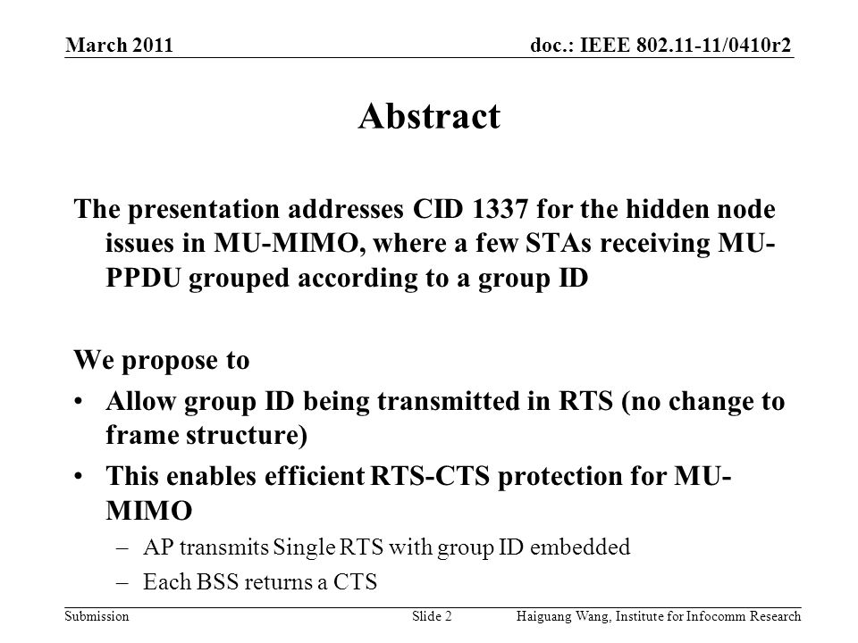 doc.: IEEE /0410r2 Submission March 2011 Slide 2 Abstract The presentation addresses CID 1337 for the hidden node issues in MU-MIMO, where a few STAs receiving MU- PPDU grouped according to a group ID We propose to Allow group ID being transmitted in RTS (no change to frame structure) This enables efficient RTS-CTS protection for MU- MIMO –AP transmits Single RTS with group ID embedded –Each BSS returns a CTS Haiguang Wang, Institute for Infocomm Research