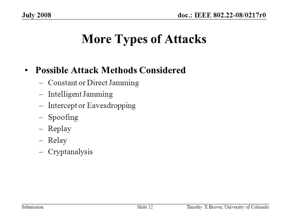 doc.: IEEE 802.22-08/0217r0 Submission July 2008 Timothy X Brown, University of ColoradoSlide 12 More Types of Attacks Possible Attack Methods Considered –Constant or Direct Jamming –Intelligent Jamming –Intercept or Eavesdropping –Spoofing –Replay –Relay –Cryptanalysis