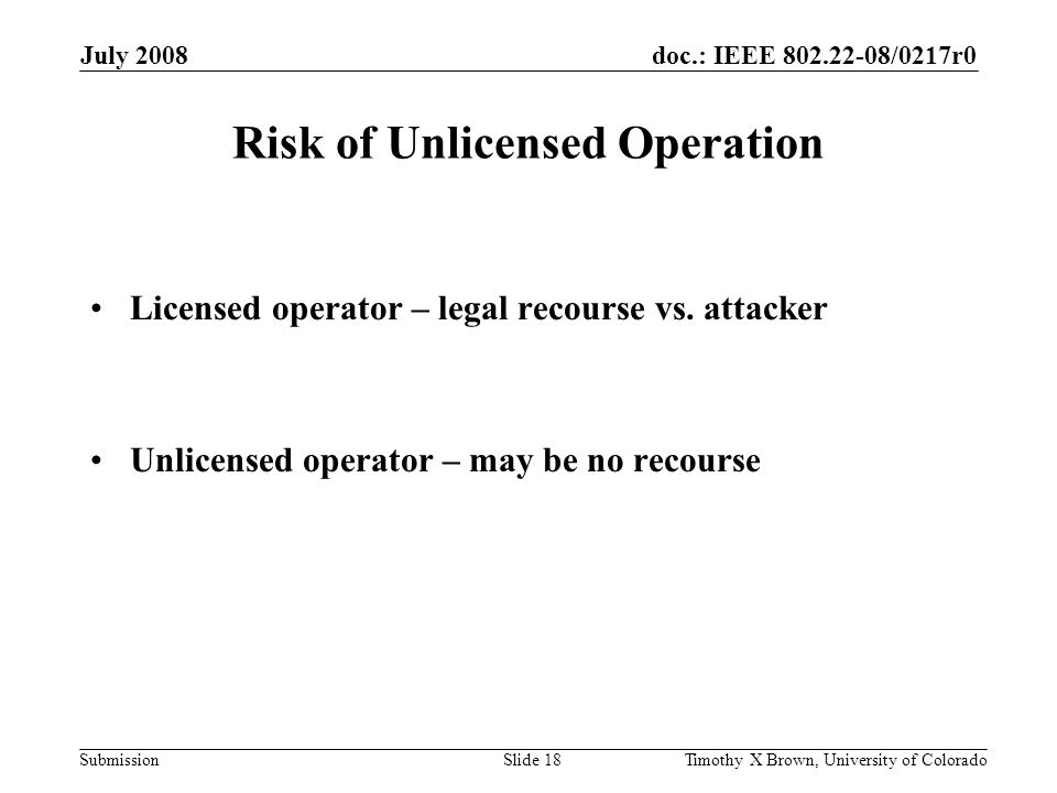 doc.: IEEE 802.22-08/0217r0 Submission July 2008 Timothy X Brown, University of ColoradoSlide 18 Risk of Unlicensed Operation Licensed operator – legal recourse vs.