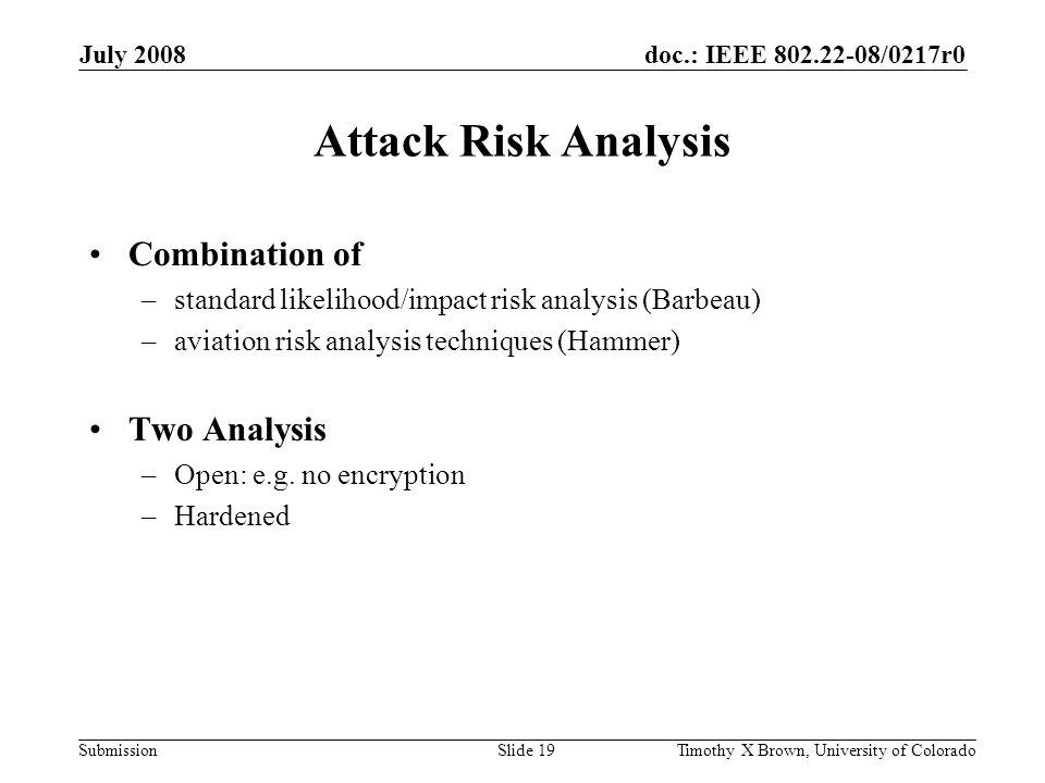 doc.: IEEE 802.22-08/0217r0 Submission July 2008 Timothy X Brown, University of ColoradoSlide 19 Attack Risk Analysis Combination of –standard likelihood/impact risk analysis (Barbeau) –aviation risk analysis techniques (Hammer) Two Analysis –Open: e.g.