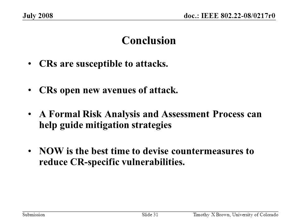 doc.: IEEE 802.22-08/0217r0 Submission July 2008 Timothy X Brown, University of ColoradoSlide 31 Conclusion CRs are susceptible to attacks.