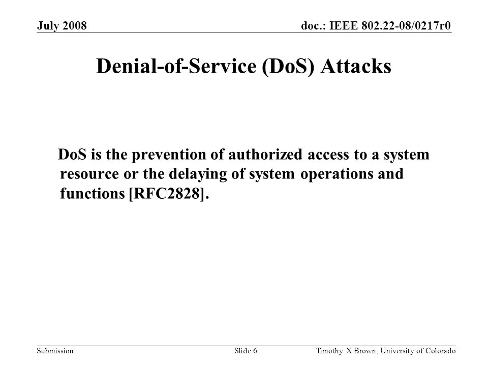 doc.: IEEE 802.22-08/0217r0 Submission July 2008 Timothy X Brown, University of ColoradoSlide 6 Denial-of-Service (DoS) Attacks DoS is the prevention of authorized access to a system resource or the delaying of system operations and functions [RFC2828].