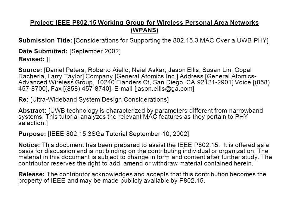 Project: IEEE P Working Group for Wireless Personal Area Networks (WPANS) Submission Title: [Considerations for Supporting the MAC Over a UWB PHY] Date Submitted: [September 2002] Revised: [] Source: [Daniel Peters, Roberto Aiello, Naiel Askar, Jason Ellis, Susan Lin, Gopal Racherla, Larry Taylor] Company [General Atomics Inc.] Address [General Atomics- Advanced Wireless Group, Flanders Ct, San Diego, CA ] Voice [(858) ], Fax [(858) ],  Re: [Ultra-Wideband System Design Considerations] Abstract: [UWB technology is characterized by parameters different from narrowband systems.