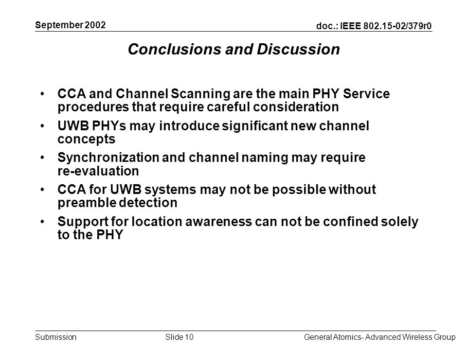 doc.: IEEE 802.15-02/379r0 Submission September 2002 General Atomics- Advanced Wireless GroupSlide 10 Conclusions and Discussion CCA and Channel Scanning are the main PHY Service procedures that require careful consideration UWB PHYs may introduce significant new channel concepts Synchronization and channel naming may require re-evaluation CCA for UWB systems may not be possible without preamble detection Support for location awareness can not be confined solely to the PHY
