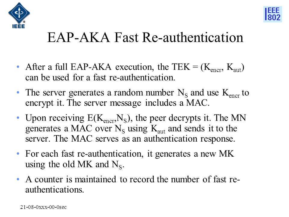 xxx-00-0sec EAP-AKA Fast Re-authentication After a full EAP-AKA execution, the TEK = (K encr, K aut ) can be used for a fast re-authentication.