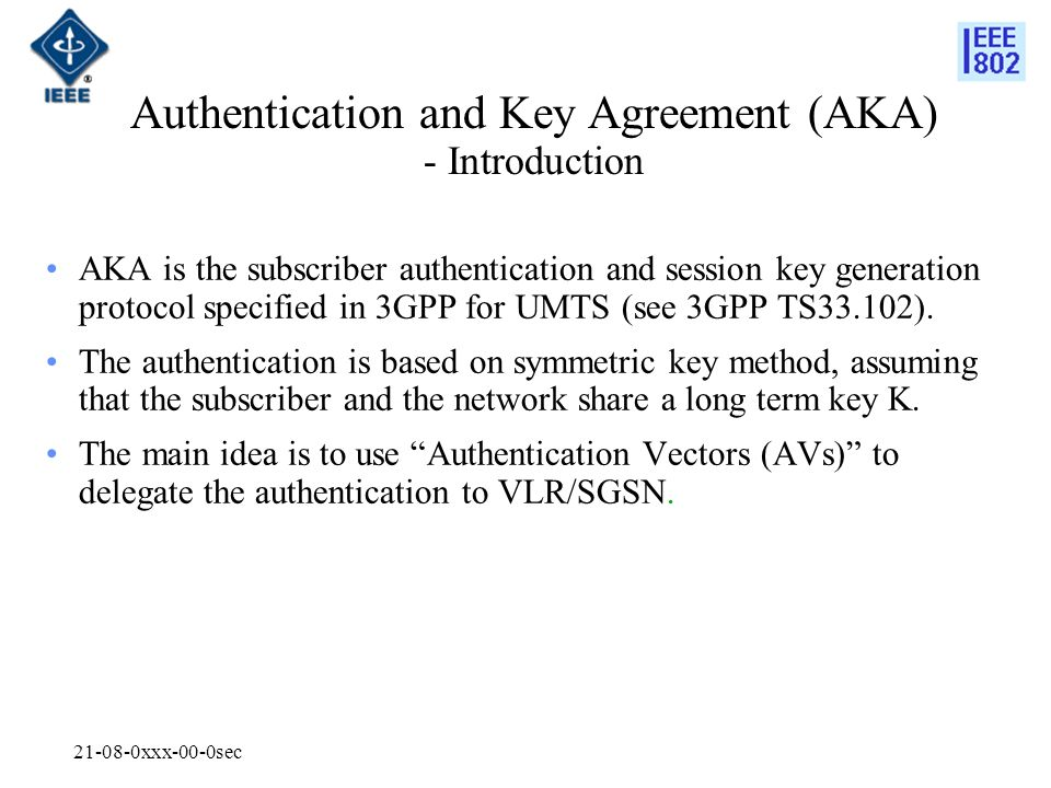 xxx-00-0sec Authentication and Key Agreement (AKA) - Introduction AKA is the subscriber authentication and session key generation protocol specified in 3GPP for UMTS (see 3GPP TS33.102).