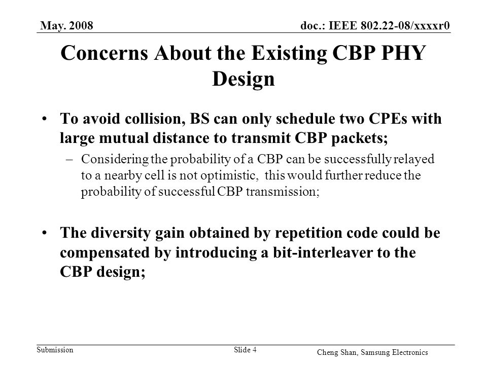 doc.: IEEE 802.22-08/xxxxr0 Submission Concerns About the Existing CBP PHY Design To avoid collision, BS can only schedule two CPEs with large mutual distance to transmit CBP packets; –Considering the probability of a CBP can be successfully relayed to a nearby cell is not optimistic, this would further reduce the probability of successful CBP transmission; The diversity gain obtained by repetition code could be compensated by introducing a bit-interleaver to the CBP design; May.