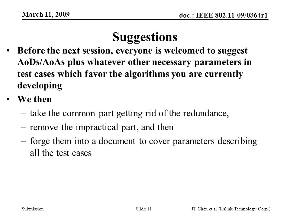 doc.: IEEE 802.11-09/0364r1 Submission March 11, 2009 JT Chen et al (Ralink Technology Corp.) Slide 11 Suggestions Before the next session, everyone is welcomed to suggest AoDs/AoAs plus whatever other necessary parameters in test cases which favor the algorithms you are currently developing We then –take the common part getting rid of the redundance, –remove the impractical part, and then –forge them into a document to cover parameters describing all the test cases