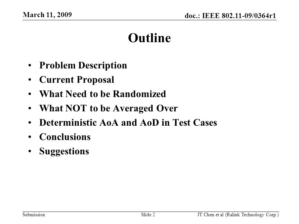 doc.: IEEE 802.11-09/0364r1 Submission March 11, 2009 JT Chen et al (Ralink Technology Corp.) Slide 2 Outline Problem Description Current Proposal What Need to be Randomized What NOT to be Averaged Over Deterministic AoA and AoD in Test Cases Conclusions Suggestions