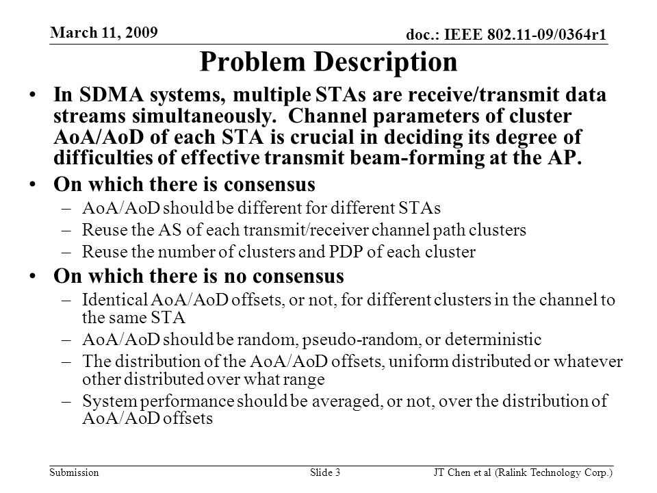 doc.: IEEE 802.11-09/0364r1 Submission March 11, 2009 JT Chen et al (Ralink Technology Corp.) Slide 3 Problem Description In SDMA systems, multiple STAs are receive/transmit data streams simultaneously.