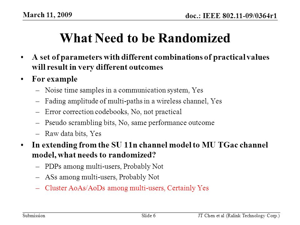 doc.: IEEE 802.11-09/0364r1 Submission March 11, 2009 JT Chen et al (Ralink Technology Corp.) Slide 6 A set of parameters with different combinations of practical values will result in very different outcomes For example –Noise time samples in a communication system, Yes –Fading amplitude of multi-paths in a wireless channel, Yes –Error correction codebooks, No, not practical –Pseudo scrambling bits, No, same performance outcome –Raw data bits, Yes In extending from the SU 11n channel model to MU TGac channel model, what needs to randomized.