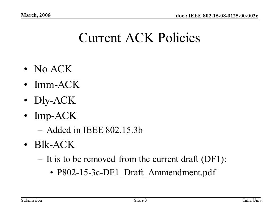 doc.: IEEE 802.15-08-0125-00-003c Submission March, 2008 Inha Univ.Slide 3 Current ACK Policies No ACK Imm-ACK Dly-ACK Imp-ACK –Added in IEEE 802.15.3b Blk-ACK –It is to be removed from the current draft (DF1): P802-15-3c-DF1_Draft_Ammendment.pdf