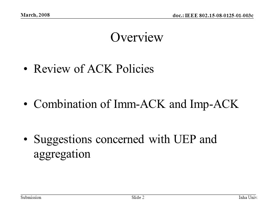 doc.: IEEE 802.15-08-0125-01-003c Submission March, 2008 Inha Univ.Slide 2 Overview Review of ACK Policies Combination of Imm-ACK and Imp-ACK Suggestions concerned with UEP and aggregation
