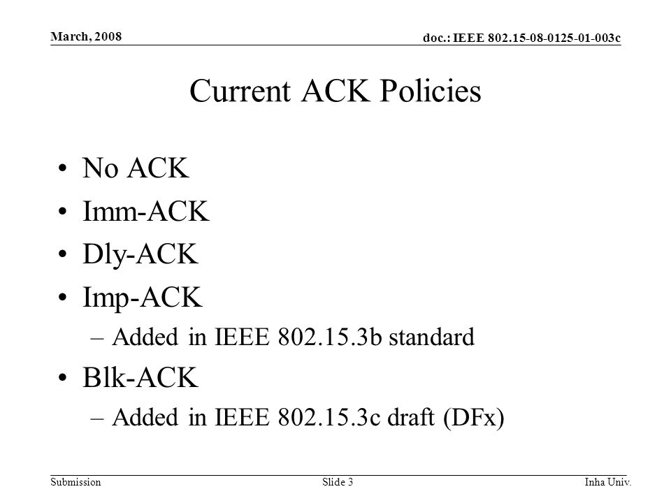 doc.: IEEE 802.15-08-0125-01-003c Submission March, 2008 Inha Univ.Slide 3 Current ACK Policies No ACK Imm-ACK Dly-ACK Imp-ACK –Added in IEEE 802.15.3b standard Blk-ACK –Added in IEEE 802.15.3c draft (DFx)