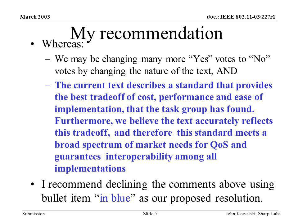 doc.: IEEE 802.11-03/227r1 Submission March 2003 John Kowalski, Sharp LabsSlide 5 My recommendation Whereas: –We may be changing many more Yes votes to No votes by changing the nature of the text, AND –The current text describes a standard that provides the best tradeoff of cost, performance and ease of implementation, that the task group has found.