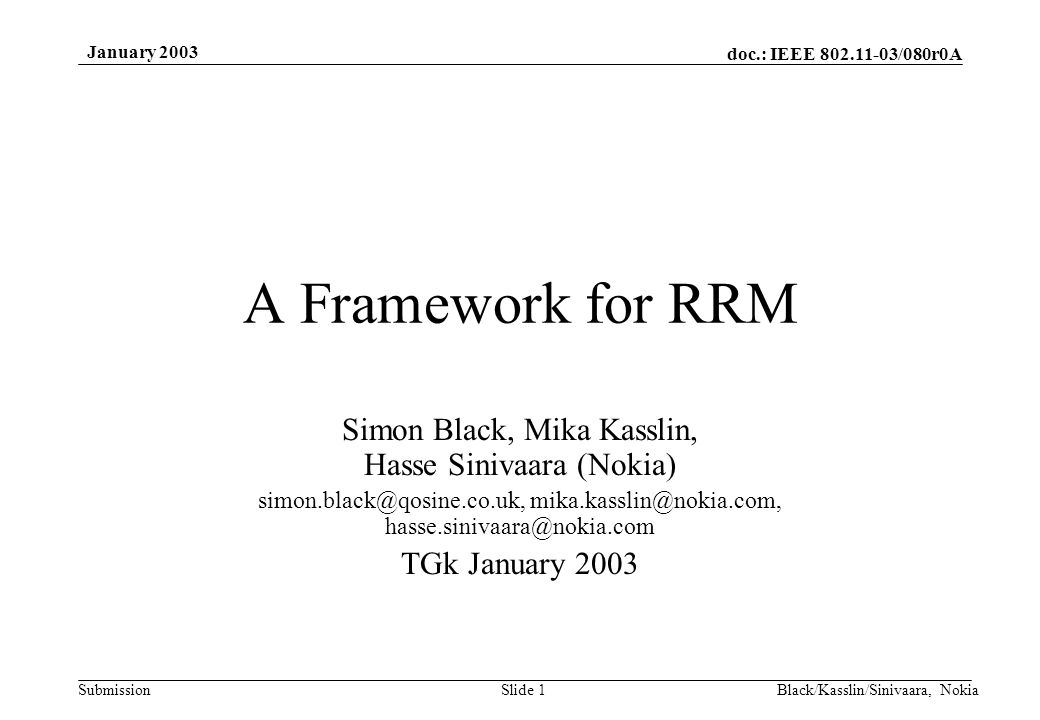 doc.: IEEE 802.11-03/080r0A Submission January 2003 Black/Kasslin/Sinivaara, NokiaSlide 1 A Framework for RRM Simon Black, Mika Kasslin, Hasse Sinivaara (Nokia) simon.black@qosine.co.uk, mika.kasslin@nokia.com, hasse.sinivaara@nokia.com TGk January 2003