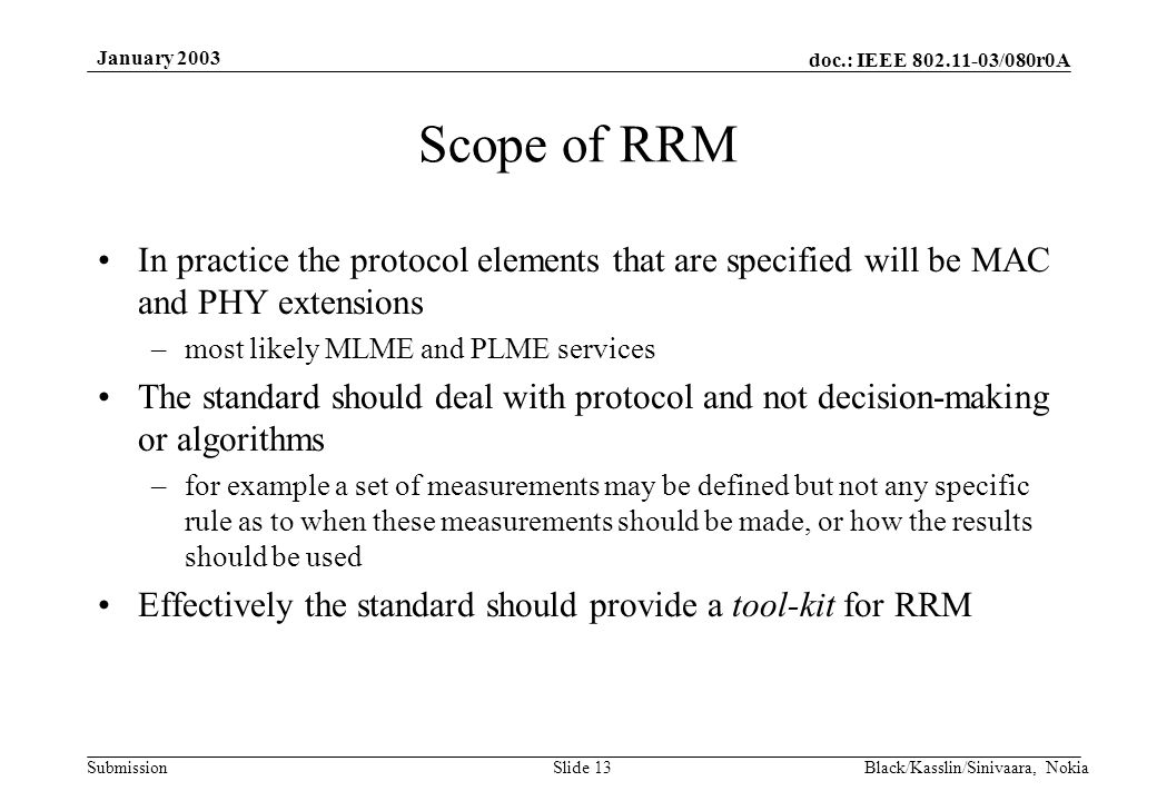doc.: IEEE 802.11-03/080r0A Submission January 2003 Black/Kasslin/Sinivaara, NokiaSlide 13 Scope of RRM In practice the protocol elements that are specified will be MAC and PHY extensions –most likely MLME and PLME services The standard should deal with protocol and not decision-making or algorithms –for example a set of measurements may be defined but not any specific rule as to when these measurements should be made, or how the results should be used Effectively the standard should provide a tool-kit for RRM