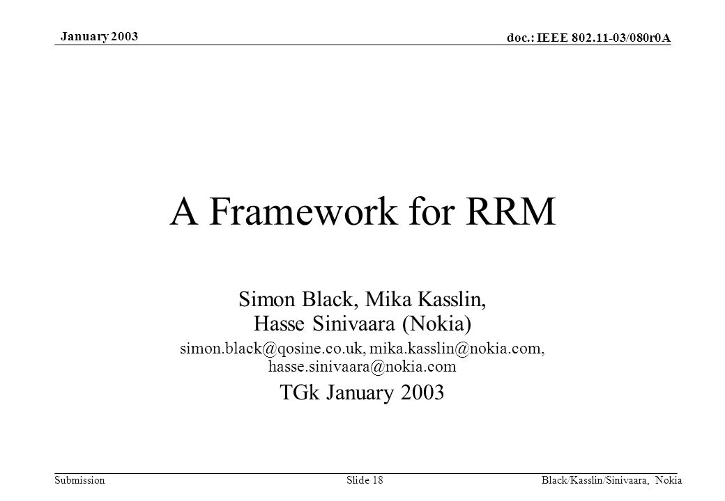 doc.: IEEE 802.11-03/080r0A Submission January 2003 Black/Kasslin/Sinivaara, NokiaSlide 18 A Framework for RRM Simon Black, Mika Kasslin, Hasse Sinivaara (Nokia) simon.black@qosine.co.uk, mika.kasslin@nokia.com, hasse.sinivaara@nokia.com TGk January 2003