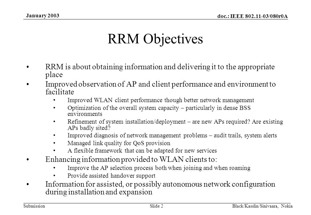 doc.: IEEE 802.11-03/080r0A Submission January 2003 Black/Kasslin/Sinivaara, NokiaSlide 2 RRM Objectives RRM is about obtaining information and delivering it to the appropriate place Improved observation of AP and client performance and environment to facilitate Improved WLAN client performance though better network management Optimization of the overall system capacity – particularly in dense BSS environments Refinement of system installation/deployment – are new APs required.