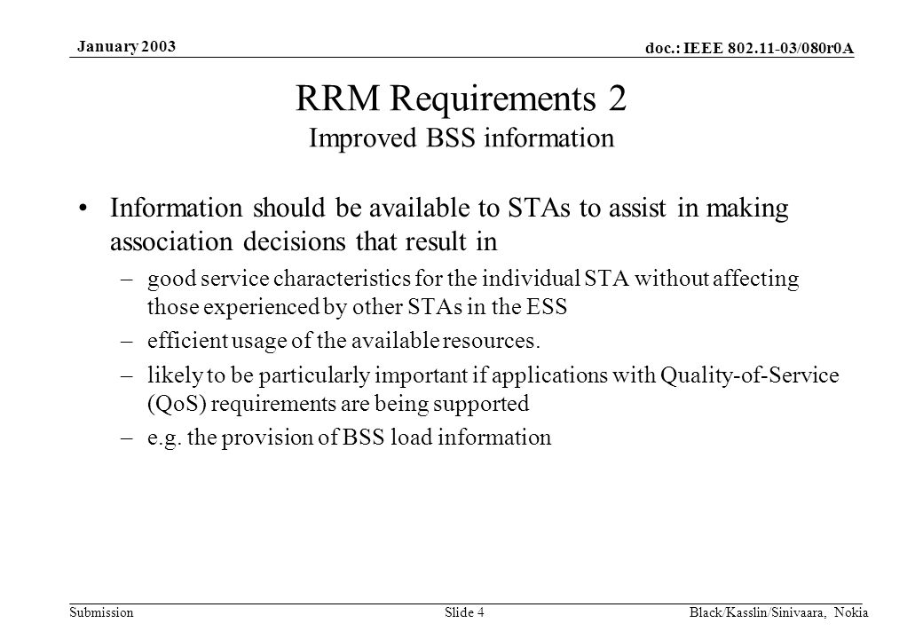 doc.: IEEE 802.11-03/080r0A Submission January 2003 Black/Kasslin/Sinivaara, NokiaSlide 4 RRM Requirements 2 Improved BSS information Information should be available to STAs to assist in making association decisions that result in –good service characteristics for the individual STA without affecting those experienced by other STAs in the ESS –efficient usage of the available resources.