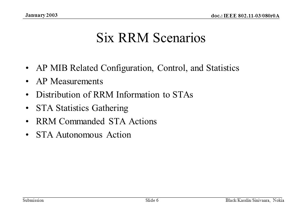 doc.: IEEE 802.11-03/080r0A Submission January 2003 Black/Kasslin/Sinivaara, NokiaSlide 6 Six RRM Scenarios AP MIB Related Configuration, Control, and Statistics AP Measurements Distribution of RRM Information to STAs STA Statistics Gathering RRM Commanded STA Actions STA Autonomous Action