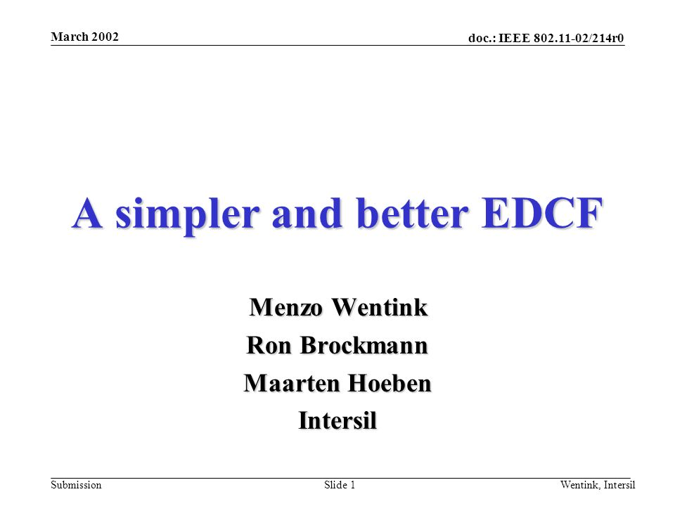 doc.: IEEE /214r0 Submission March 2002 Wentink, IntersilSlide 1 A simpler and better EDCF Menzo Wentink Ron Brockmann Maarten Hoeben Intersil