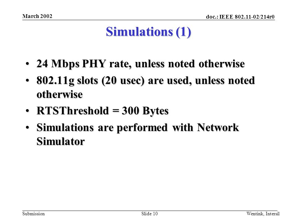 doc.: IEEE 802.11-02/214r0 Submission March 2002 Wentink, IntersilSlide 10 Simulations (1) 24 Mbps PHY rate, unless noted otherwise24 Mbps PHY rate, unless noted otherwise 802.11g slots (20 usec) are used, unless noted otherwise802.11g slots (20 usec) are used, unless noted otherwise RTSThreshold = 300 BytesRTSThreshold = 300 Bytes Simulations are performed with Network SimulatorSimulations are performed with Network Simulator