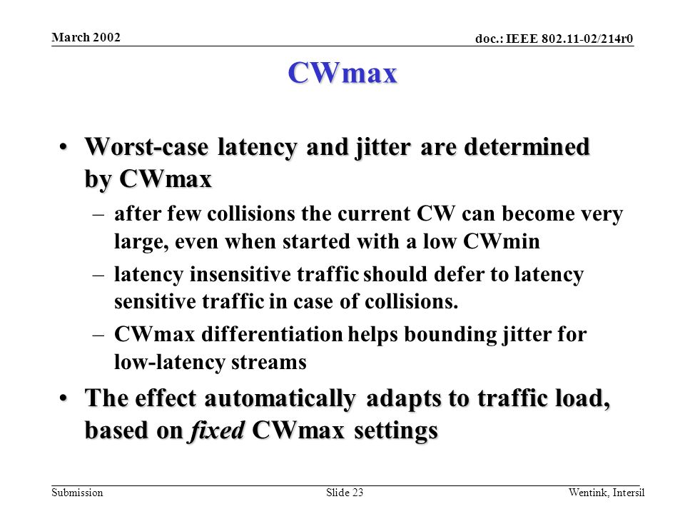 doc.: IEEE /214r0 Submission March 2002 Wentink, IntersilSlide 23 CWmax Worst-case latency and jitter are determined by CWmaxWorst-case latency and jitter are determined by CWmax –after few collisions the current CW can become very large, even when started with a low CWmin –latency insensitive traffic should defer to latency sensitive traffic in case of collisions.