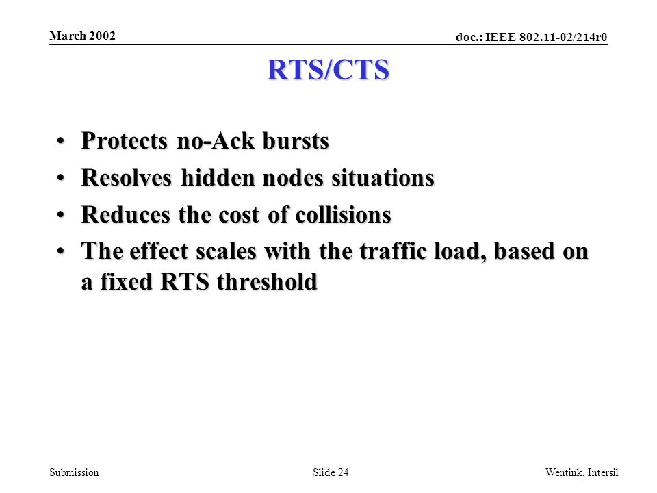 doc.: IEEE /214r0 Submission March 2002 Wentink, IntersilSlide 24 RTS/CTS Protects no-Ack burstsProtects no-Ack bursts Resolves hidden nodes situationsResolves hidden nodes situations Reduces the cost of collisionsReduces the cost of collisions The effect scales with the traffic load, based on a fixed RTS thresholdThe effect scales with the traffic load, based on a fixed RTS threshold