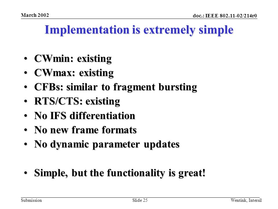 doc.: IEEE 802.11-02/214r0 Submission March 2002 Wentink, IntersilSlide 25 Implementation is extremely simple CWmin: existingCWmin: existing CWmax: existingCWmax: existing CFBs: similar to fragment burstingCFBs: similar to fragment bursting RTS/CTS: existingRTS/CTS: existing No IFS differentiationNo IFS differentiation No new frame formatsNo new frame formats No dynamic parameter updatesNo dynamic parameter updates Simple, but the functionality is great!Simple, but the functionality is great!