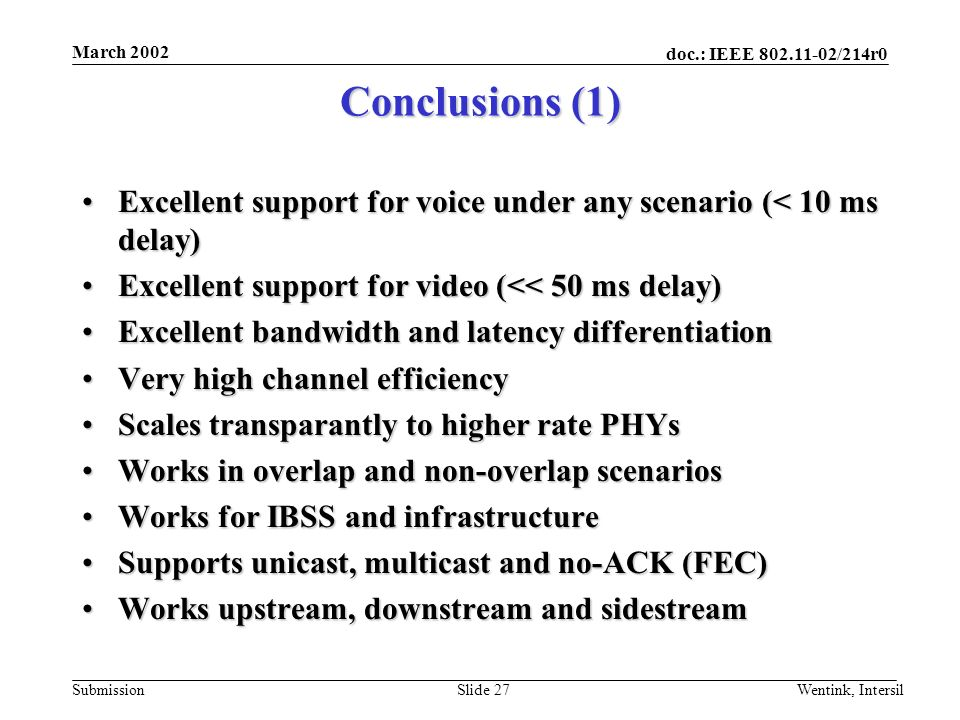 doc.: IEEE /214r0 Submission March 2002 Wentink, IntersilSlide 27 Conclusions (1) Excellent support for voice under any scenario (< 10 ms delay)Excellent support for voice under any scenario (< 10 ms delay) Excellent support for video (<< 50 ms delay)Excellent support for video (<< 50 ms delay) Excellent bandwidth and latency differentiationExcellent bandwidth and latency differentiation Very high channel efficiencyVery high channel efficiency Scales transparantly to higher rate PHYsScales transparantly to higher rate PHYs Works in overlap and non-overlap scenariosWorks in overlap and non-overlap scenarios Works for IBSS and infrastructureWorks for IBSS and infrastructure Supports unicast, multicast and no-ACK (FEC)Supports unicast, multicast and no-ACK (FEC) Works upstream, downstream and sidestreamWorks upstream, downstream and sidestream