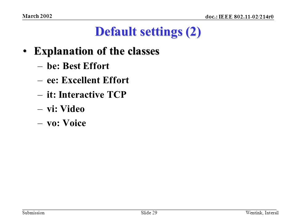 doc.: IEEE /214r0 Submission March 2002 Wentink, IntersilSlide 29 Explanation of the classesExplanation of the classes –be: Best Effort –ee: Excellent Effort –it: Interactive TCP –vi: Video –vo: Voice Default settings (2)