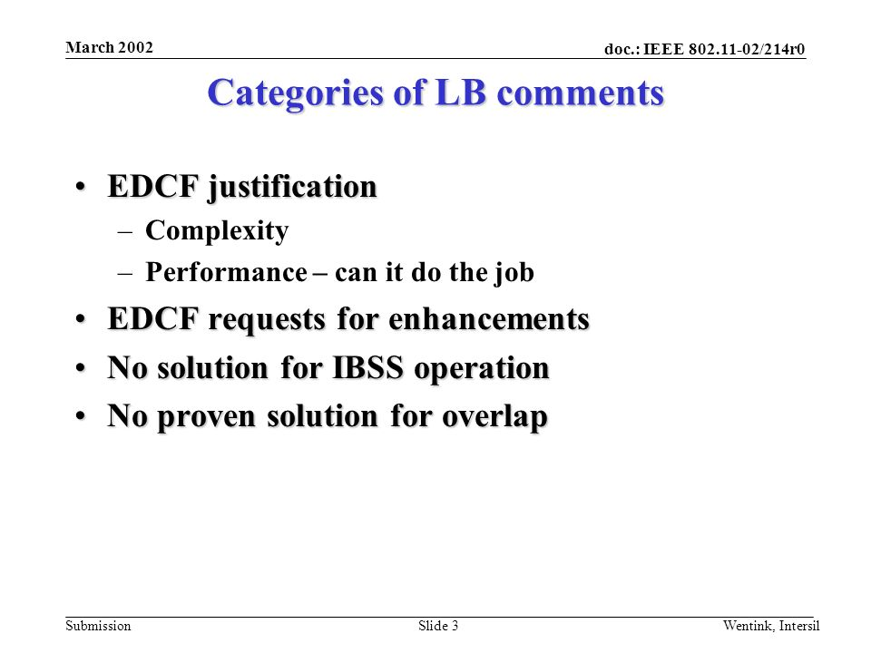 doc.: IEEE /214r0 Submission March 2002 Wentink, IntersilSlide 3 Categories of LB comments EDCF justificationEDCF justification –Complexity –Performance – can it do the job EDCF requests for enhancementsEDCF requests for enhancements No solution for IBSS operationNo solution for IBSS operation No proven solution for overlapNo proven solution for overlap