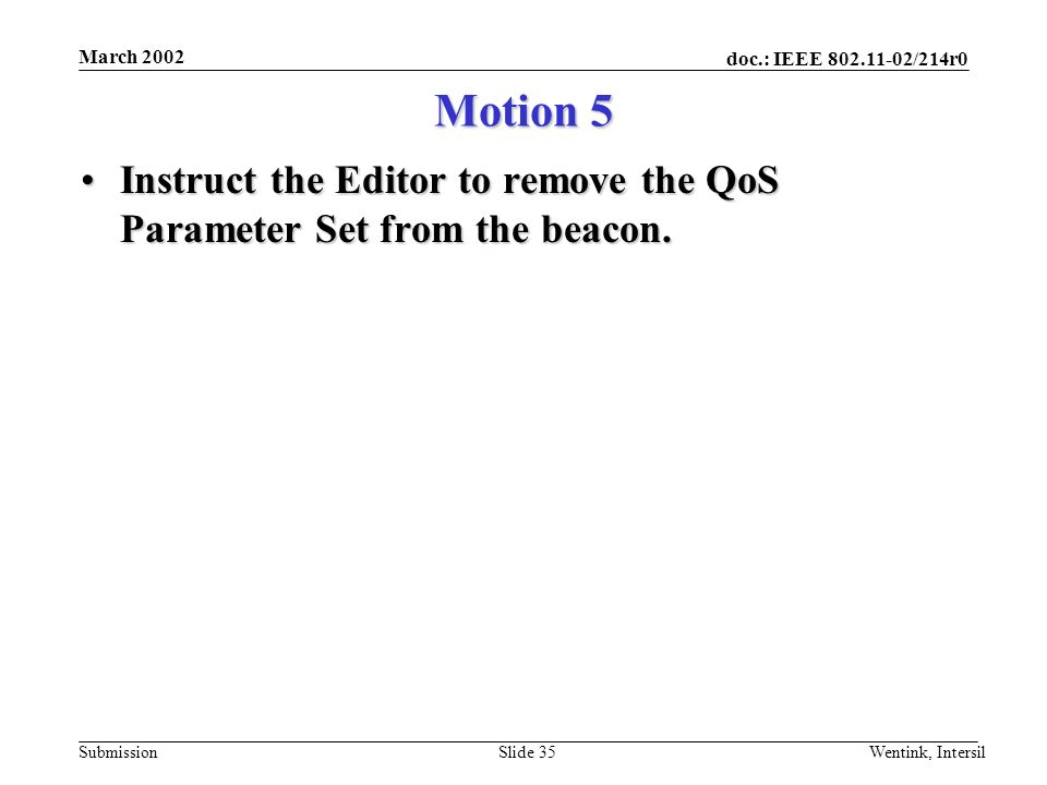 doc.: IEEE 802.11-02/214r0 Submission March 2002 Wentink, IntersilSlide 35 Motion 5 Instruct the Editor to remove the QoS Parameter Set from the beacon.Instruct the Editor to remove the QoS Parameter Set from the beacon.