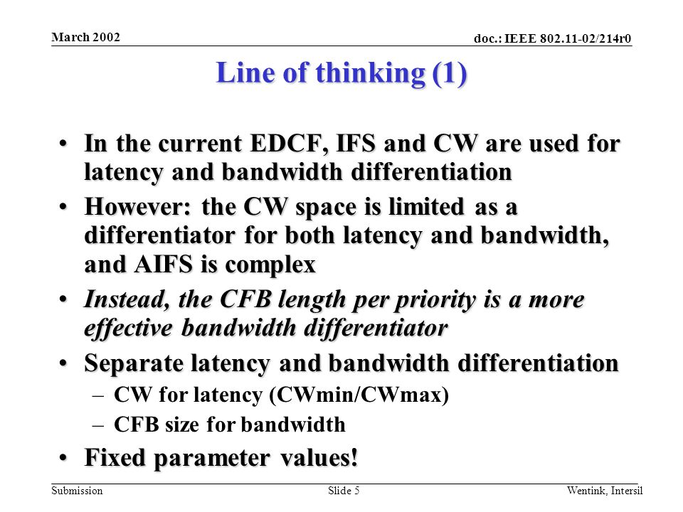doc.: IEEE 802.11-02/214r0 Submission March 2002 Wentink, IntersilSlide 5 Line of thinking (1) In the current EDCF, IFS and CW are used for latency and bandwidth differentiationIn the current EDCF, IFS and CW are used for latency and bandwidth differentiation However: the CW space is limited as a differentiator for both latency and bandwidth, and AIFS is complexHowever: the CW space is limited as a differentiator for both latency and bandwidth, and AIFS is complex Instead, the CFB length per priority is a more effective bandwidth differentiatorInstead, the CFB length per priority is a more effective bandwidth differentiator Separate latency and bandwidth differentiationSeparate latency and bandwidth differentiation –CW for latency (CWmin/CWmax) –CFB size for bandwidth Fixed parameter values!Fixed parameter values!
