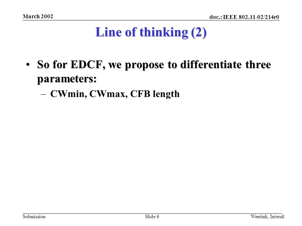 doc.: IEEE /214r0 Submission March 2002 Wentink, IntersilSlide 6 Line of thinking (2) So for EDCF, we propose to differentiate three parameters:So for EDCF, we propose to differentiate three parameters: –CWmin, CWmax, CFB length