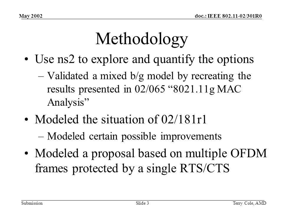 doc.: IEEE /301R0 Submission May 2002 Terry Cole, AMDSlide 3 Methodology Use ns2 to explore and quantify the options –Validated a mixed b/g model by recreating the results presented in 02/ g MAC Analysis Modeled the situation of 02/181r1 –Modeled certain possible improvements Modeled a proposal based on multiple OFDM frames protected by a single RTS/CTS