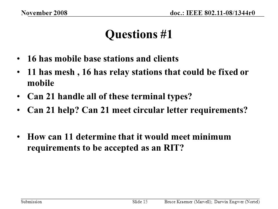 doc.: IEEE 802.11-08/1344r0 Submission November 2008 Bruce Kraemer (Marvell); Darwin Engwer (Nortel)Slide 15 Questions #1 16 has mobile base stations and clients 11 has mesh, 16 has relay stations that could be fixed or mobile Can 21 handle all of these terminal types.