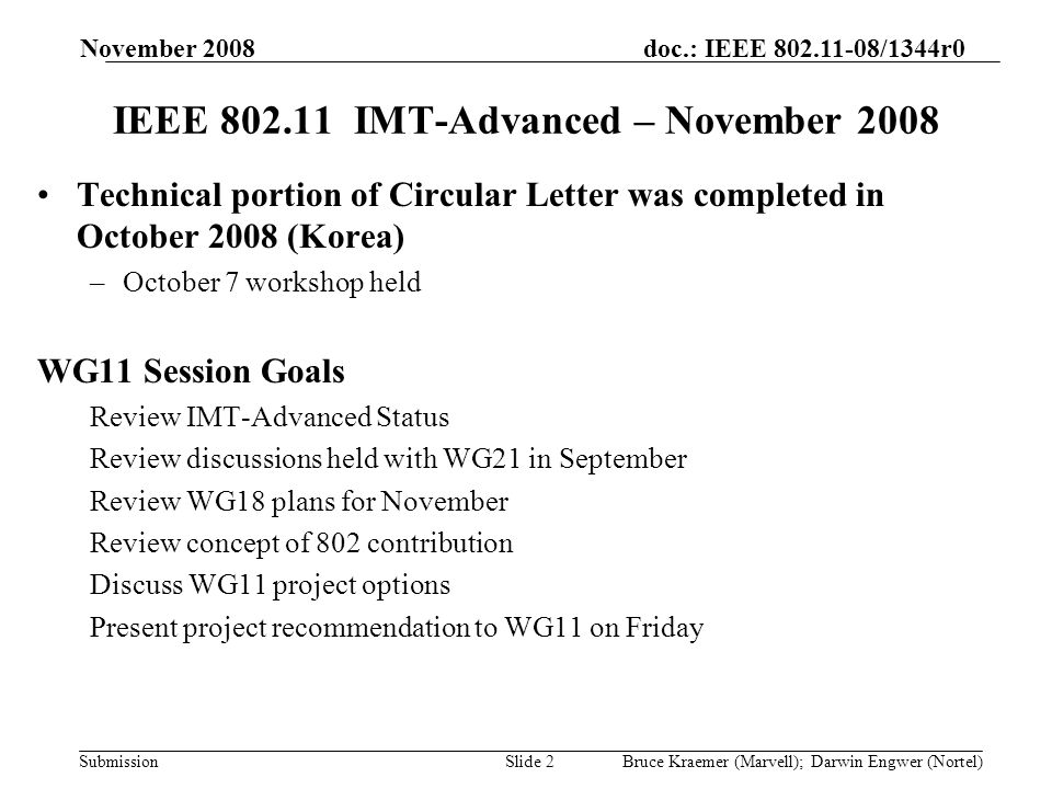 doc.: IEEE 802.11-08/1344r0 Submission November 2008 Bruce Kraemer (Marvell); Darwin Engwer (Nortel)Slide 2 IEEE 802.11 IMT-Advanced – November 2008 Technical portion of Circular Letter was completed in October 2008 (Korea) –October 7 workshop held WG11 Session Goals Review IMT-Advanced Status Review discussions held with WG21 in September Review WG18 plans for November Review concept of 802 contribution Discuss WG11 project options Present project recommendation to WG11 on Friday