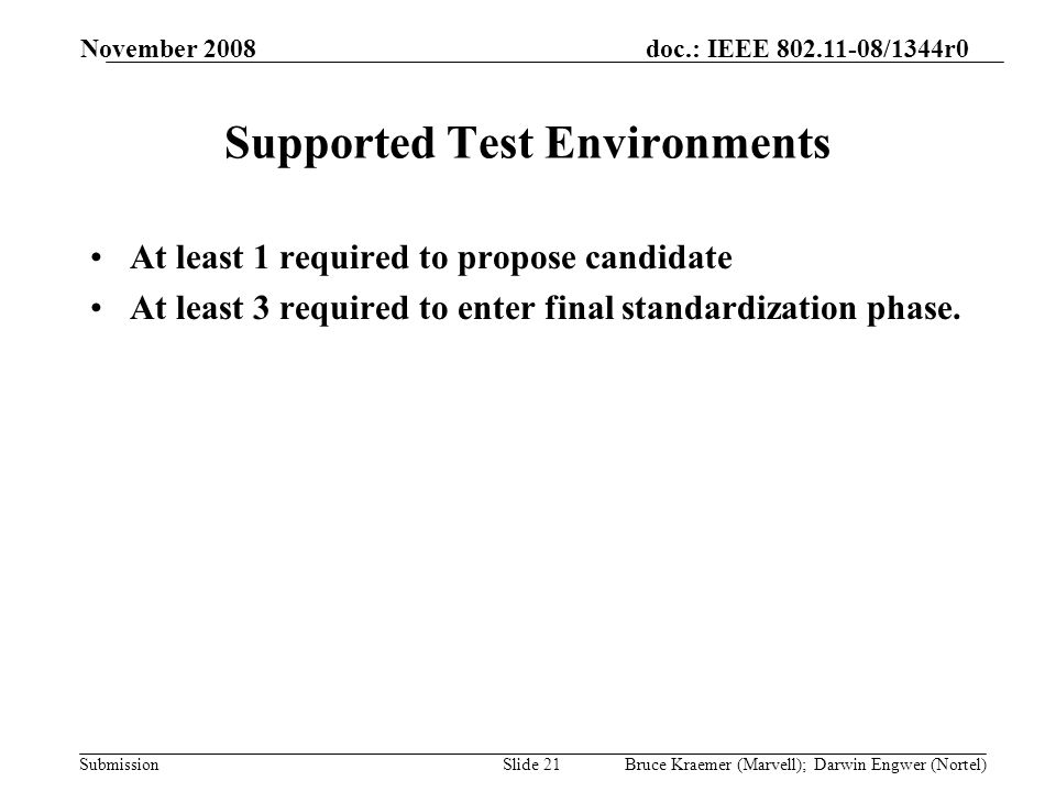 doc.: IEEE 802.11-08/1344r0 Submission November 2008 Bruce Kraemer (Marvell); Darwin Engwer (Nortel)Slide 21 Supported Test Environments At least 1 required to propose candidate At least 3 required to enter final standardization phase.