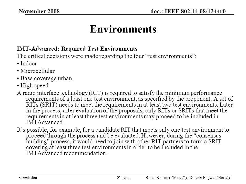 doc.: IEEE 802.11-08/1344r0 Submission November 2008 Bruce Kraemer (Marvell); Darwin Engwer (Nortel)Slide 22 Environments IMT-Advanced: Required Test Environments The critical decisions were made regarding the four test environments: Indoor Microcellular Base coverage urban High speed A radio interface technology (RIT) is required to satisfy the minimum performance requirements of a least one test environment, as specified by the proponent.