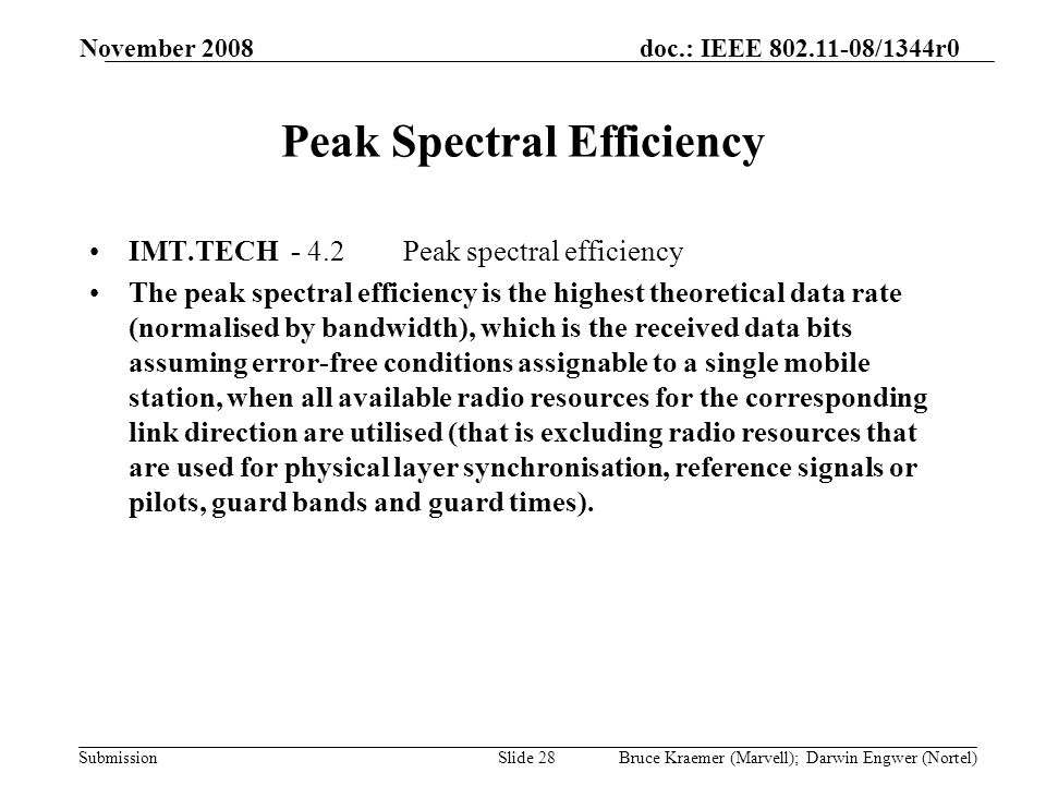 doc.: IEEE 802.11-08/1344r0 Submission November 2008 Bruce Kraemer (Marvell); Darwin Engwer (Nortel)Slide 28 Peak Spectral Efficiency IMT.TECH - 4.2Peak spectral efficiency The peak spectral efficiency is the highest theoretical data rate (normalised by bandwidth), which is the received data bits assuming error-free conditions assignable to a single mobile station, when all available radio resources for the corresponding link direction are utilised (that is excluding radio resources that are used for physical layer synchronisation, reference signals or pilots, guard bands and guard times).