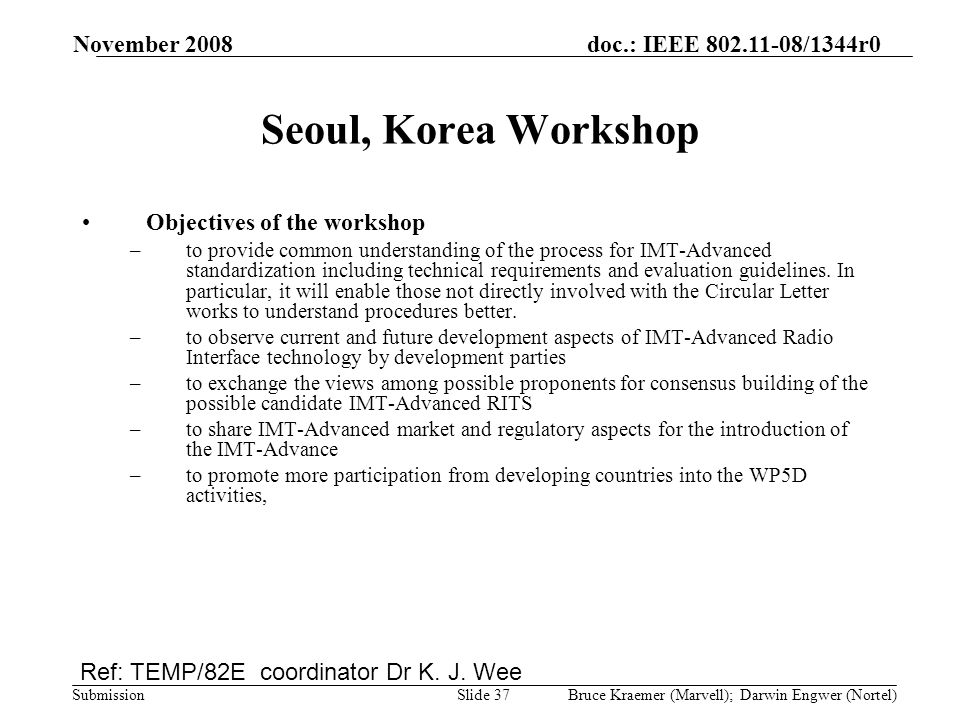 doc.: IEEE 802.11-08/1344r0 Submission November 2008 Bruce Kraemer (Marvell); Darwin Engwer (Nortel)Slide 37 Seoul, Korea Workshop Objectives of the workshop –to provide common understanding of the process for IMT-Advanced standardization including technical requirements and evaluation guidelines.
